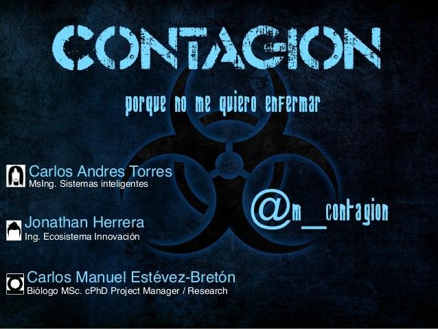 Porque NO me quiero enfermarContagion@m_ContagionCarlos Andres TorresMsIng. Sistemas inteligentesCarlos Manuel Estévez-Bre...