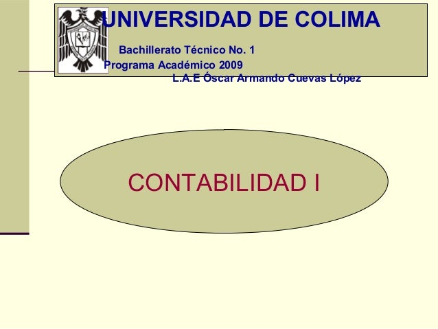 UNIVERSIDAD DE COLIMA   Bachillerato Técnico No. 1Programa Académico 2009             L.A.E Óscar Armando Cuevas López    ...