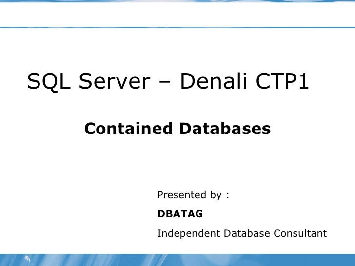 SQL Server – Denali CTP1 Contained Databases Presented by :  DBATAG Independent Database Consultant