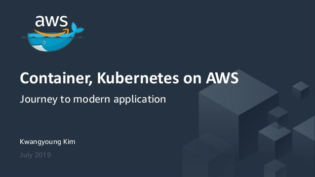 © 2018, Amazon Web Services, Inc. or its Affiliates. All rights reserved. Kwangyoung Kim July 2019 Container, Kubernetes o...