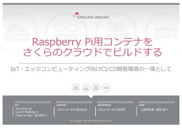 """Raspberry Pi⽤コンテナを さくらのクラウドでビルドする IoT・エッジコンピューティング向けCI/CD開発環境の⼀環として 2019/04/18 q-tech Meeting X """"Special Day"""" @⽯狩D.C. (C) ..."""
