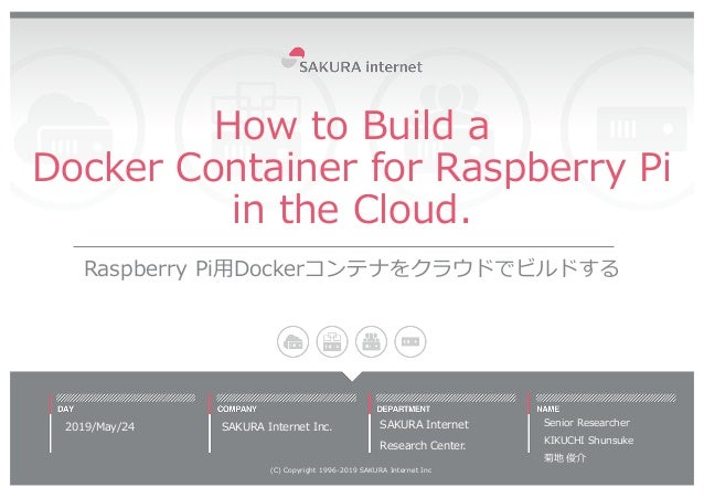 How to Build a Docker Container for Raspberry Pi in the Cloud. Raspberry Pi⽤Dockerコンテナをクラウドでビルドする 2019/May/24 (C) Copyrigh...