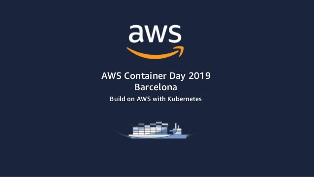 AWS Container Day 2019 Barcelona Build on AWS with Kubernetes