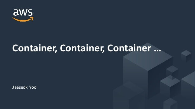 © 2019, Amazon Web Services, Inc. or its Affiliates. All rights reserved. Jaeseok Yoo Container, Container, Container …