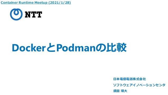 DockerとPodmanの比較 日本電信電話株式会社 ソフトウェアイノベーションセンタ 須田 瑛大 Container Runtime Meetup (2021/1/28)