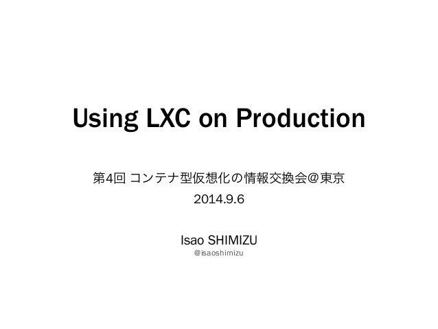 Using LXC on Production  第4回 コンテナ型仮想化の情報交換会@東京  2014.9.6  Isao SHIMIZU  @isaoshimizu