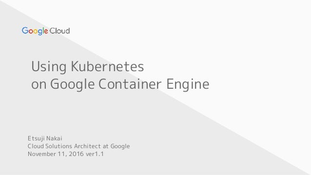 Using Kubernetes on Google Container Engine Etsuji Nakai Cloud Solutions Architect at Google November 11, 2016 ver1.1