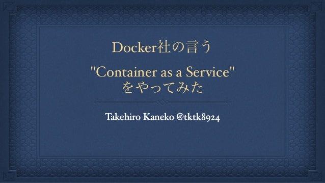 """Docker社の言う """"Container as a Service"""" をやってみた Takehiro Kaneko @tktk8924"""