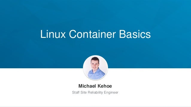 Linux Container Basics Michael Kehoe Staff Site Reliability Engineer