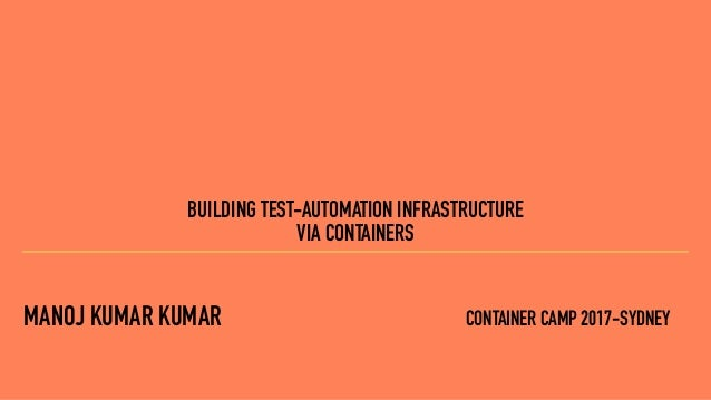 MANOJ KUMAR KUMAR CONTAINER CAMP 2017-SYDNEY BUILDING TEST-AUTOMATION INFRASTRUCTURE VIA CONTAINERS