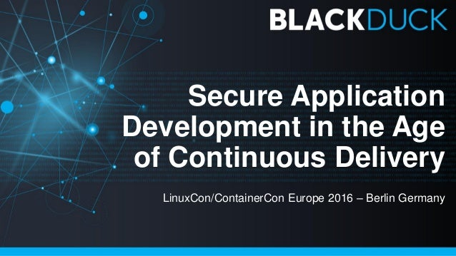 Secure Application Development in the Age of Continuous Delivery LinuxCon/ContainerCon Europe 2016 – Berlin Germany