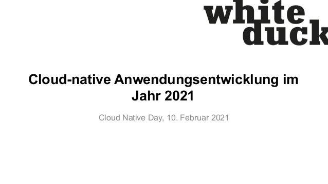 Cloud-native Anwendungsentwicklung im Jahr 2021 Cloud Native Day, 10. Februar 2021