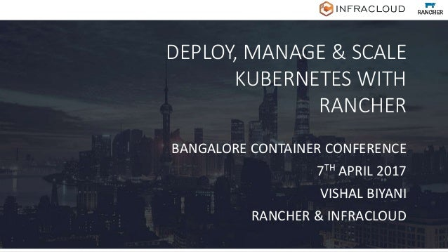 DEPLOY, MANAGE & SCALE KUBERNETES WITH RANCHER BANGALORE CONTAINER CONFERENCE 7TH APRIL 2017 VISHAL BIYANI RANCHER & INFRA...