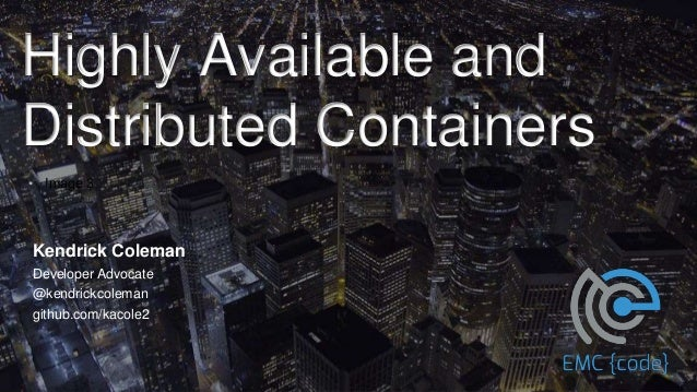 Highly Available and Distributed Containers • Image 3 Kendrick Coleman Developer Advocate @kendrickcoleman github.com/kaco...