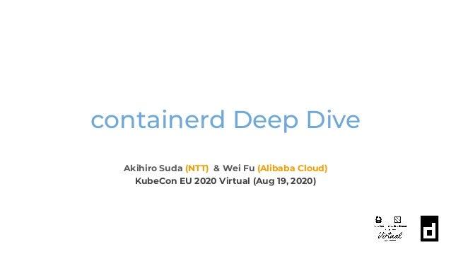 containerd Deep Dive Akihiro Suda (NTT) & Wei Fu (Alibaba Cloud) KubeCon EU 2020 Virtual (Aug 19, 2020)