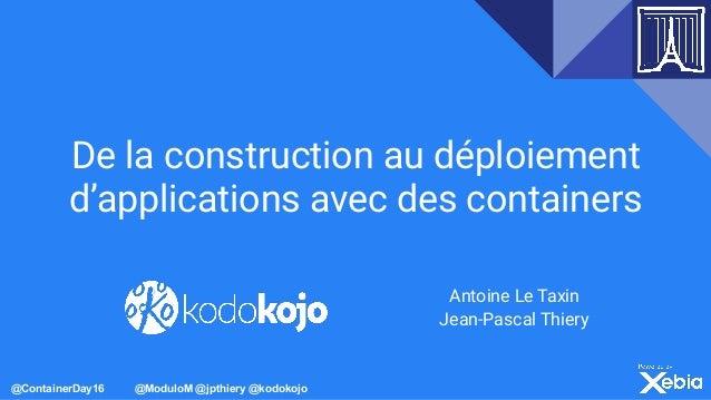 @ContainerDay16 @ModuloM @jpthiery @kodokojo De la construction au déploiement d'applications avec des containers Antoine ...