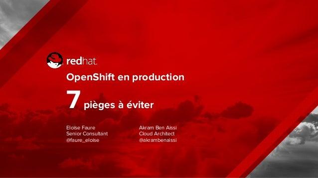 OpenShift en production 7pièges à éviter Eloïse Faure Senior Consultant @faure_eloise Akram Ben Aissi Cloud Architect @akr...