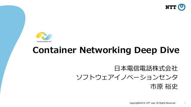 Copyright©2018 NTT corp. All Rights Reserved. 1 Container Networking Deep Dive 日本電信電話株式会社 ソフトウェアイノベーションセンタ 市原 裕史