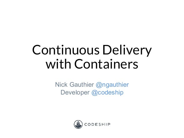 Continuous Delivery with Containers Nick Gauthier @ngauthier Developer @codeship