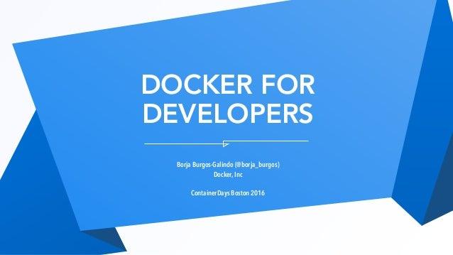 DOCKER FOR DEVELOPERS Borja Burgos-Galindo (@borja_burgos) Docker, Inc ContainerDays Boston 2016