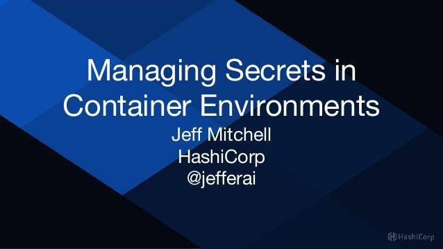 Managing Secrets in Container Environments Jeff Mitchell HashiCorp @jefferai