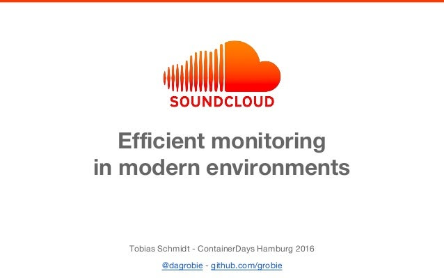 Efficient monitoring in modern environments Tobias Schmidt - ContainerDays Hamburg 2016 @dagrobie - github.com/grobie