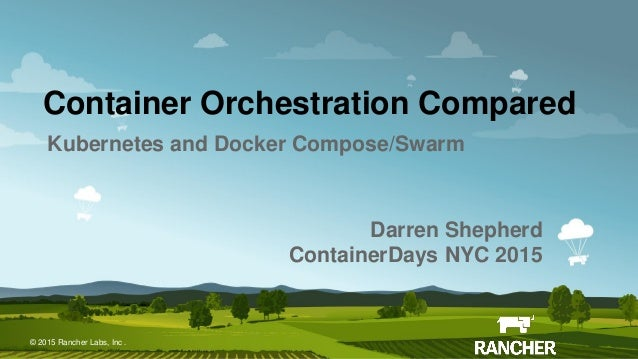 © 2015 Rancher Labs, Inc.© 2015 Rancher Labs, Inc . Container Orchestration Compared Kubernetes and Docker Compose/Swarm D...