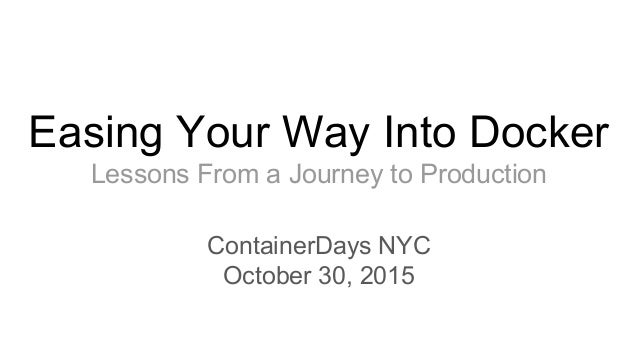 Easing Your Way Into Docker Lessons From a Journey to Production ContainerDays NYC October 30, 2015