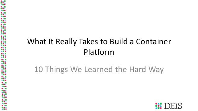 What It Really Takes to Build a Container Platform 10 Things We Learned the Hard Way