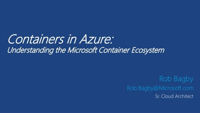 Containers in Azure: Understanding the Microsoft Container Ecosystem Rob Bagby Rob.Bagby@Microsoft.com Sr. Cloud Architect