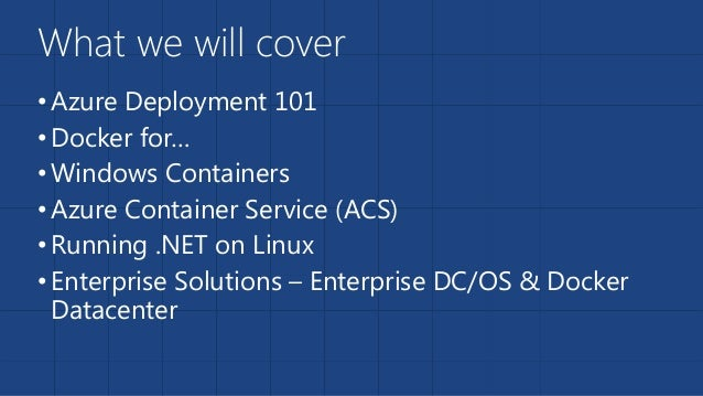 What we will cover •Azure Deployment 101 •Docker for… •Windows Containers •Azure Container Service (ACS) •Running .NET on ...