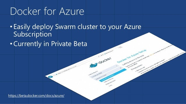 Docker for Azure •Easily deploy Swarm cluster to your Azure Subscription •Currently in Private Beta https://beta.docker.co...