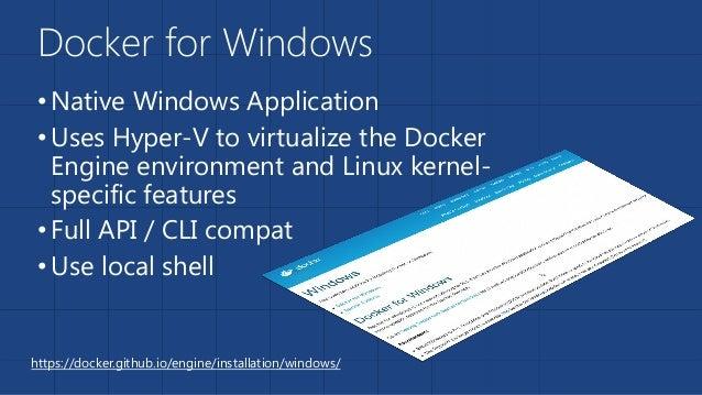 Docker for Windows •Native Windows Application •Uses Hyper-V to virtualize the Docker Engine environment and Linux kernel-...