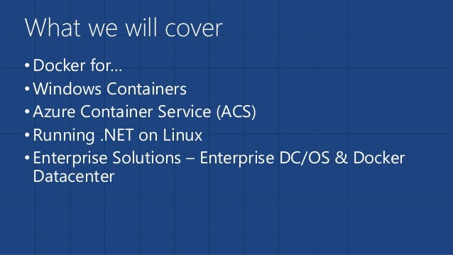 What we will cover •Docker for… •Windows Containers •Azure Container Service (ACS) •Running .NET on Linux •Enterprise Solu...