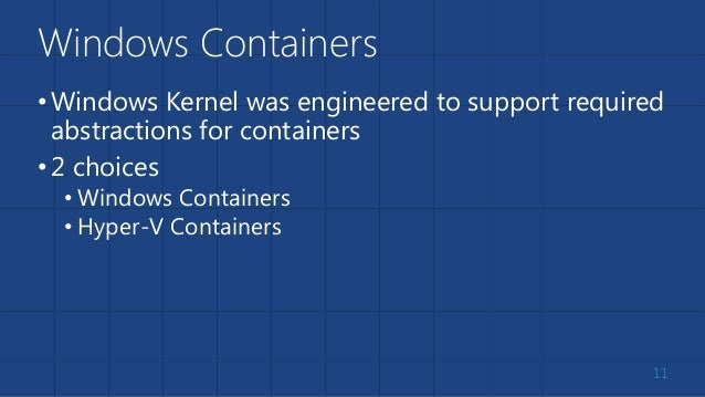 Windows Containers •Windows Kernel was engineered to support required abstractions for containers •2 choices • Windows Con...