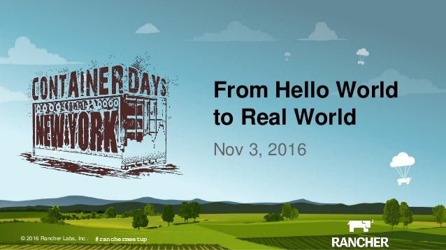 © 2016 Rancher Labs, Inc.© 2016 Rancher Labs, Inc . From Hello World to Real World Nov 3, 2016 #ranchermeetup