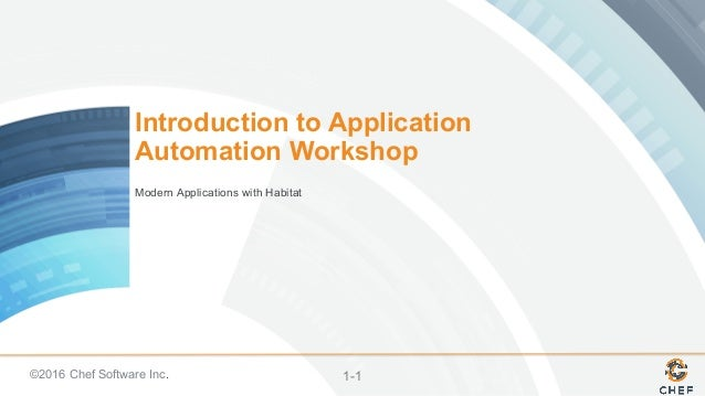 ©2016 Chef Software Inc. 1-1 Introduction to Application Automation Workshop Modern Applications with Habitat