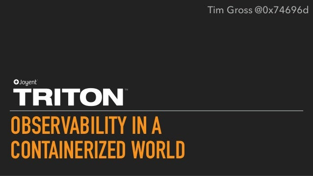 OBSERVABILITY IN A CONTAINERIZED WORLD Tim Gross @0x74696d