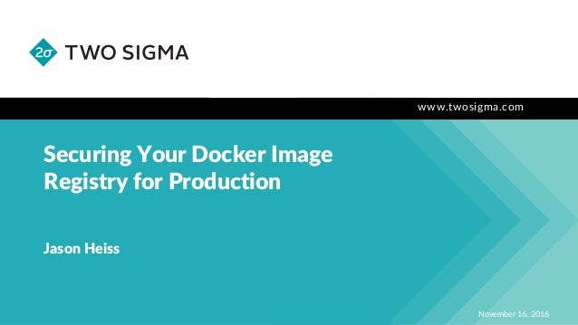 www.twosigma.com Securing Your Docker Image Registry for Production November 16, 2016 Jason Heiss