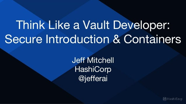 Think Like a Vault Developer: Secure Introduction & Containers Jeff Mitchell HashiCorp @jefferai