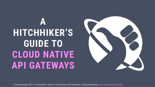   ContainerDays 2019   A Hitchhiker's Guide to Cloud Native API Gateways   @LeanderReimer #cloudnativenerd #qaware A HITCH...