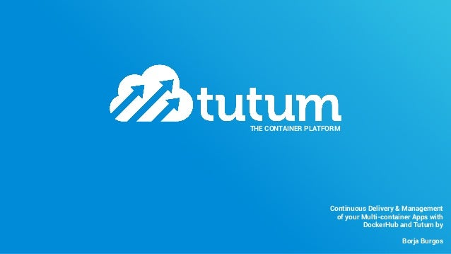 THE CONTAINER PLATFORM Continuous Delivery & Management of your Multi-container Apps with DockerHub and Tutum by Borja Bur...
