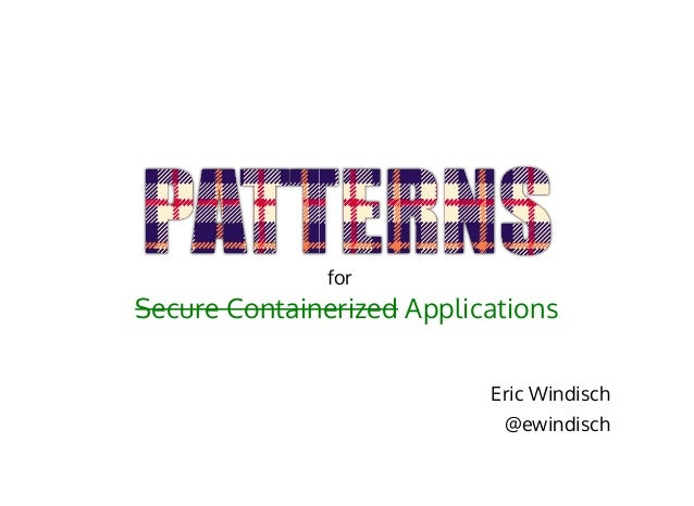 Secure Containerized Applications Eric Windisch @ewindisch for