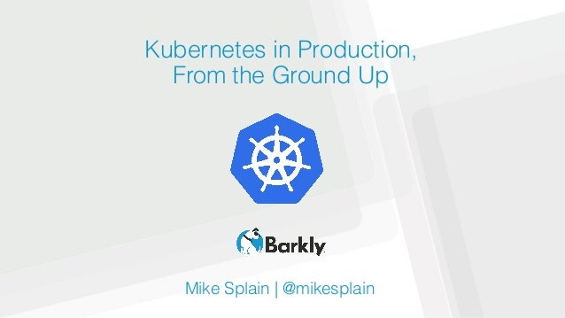 Kubernetes in Production, From the Ground Up Mike Splain | @mikesplain