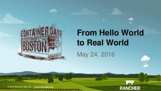 © 2016 Rancher Labs, Inc.© 2016 Rancher Labs, Inc . From Hello World to Real World May 24, 2016 #ranchermeetup
