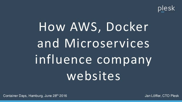How AWS, Docker and Microservices influence company websites Container Days, Hamburg, June 28th 2016 Jan Löffler, CTO Plesk