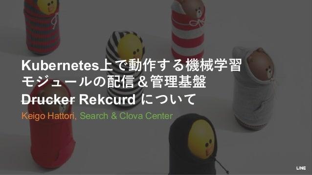 Kubernetes Drucker Rekcurd Keigo Hattori, Search & Clova Center