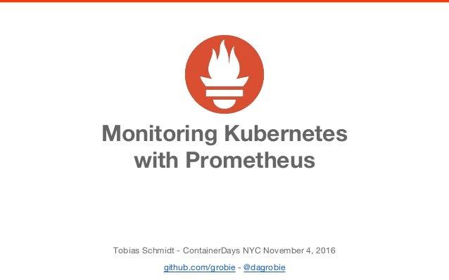 Monitoring Kubernetes with Prometheus Tobias Schmidt - ContainerDays NYC November 4, 2016 github.com/grobie - @dagrobie