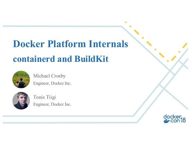 Michael Crosby Engineer, Docker Inc. Docker Platform Internals containerd and BuildKit Tonis Tiigi Engineer, Docker Inc.
