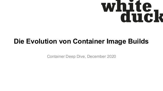 Die Evolution von Container Image Builds Container Deep Dive, December 2020